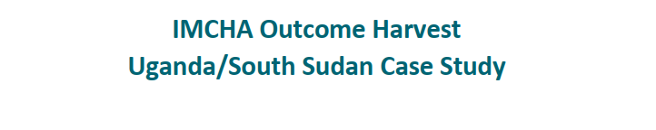 IMCHA research projects outcome harvest case study - Uganda and South Sudan